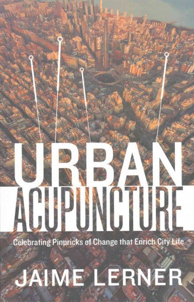 Urban Acupuncture : Celebrating Pinpricks of Change that Enrich City Life