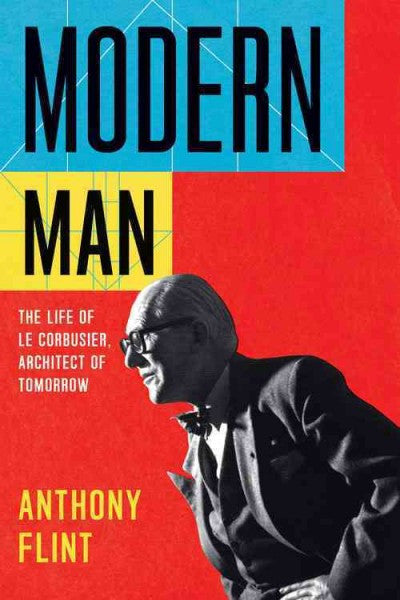 Modern Man : The Life of Le Corbusier, Architect of Tomorrow