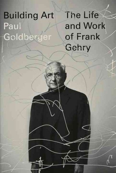 Building Art : The Life and Work of Frank Gehry