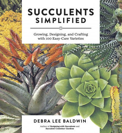Succulents Simplified: Growing & Crafting With 100 Easy-Care Varieties