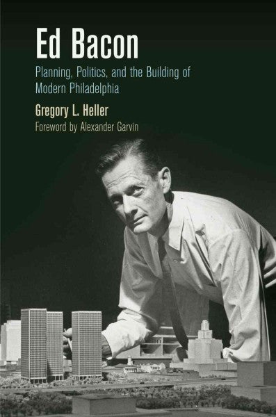 Ed Bacon: Planning, Politics, and the Building of Modern Philadelphia