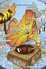Tokyo Boogie-Woogie: Japans Pop Era and Its Discontents