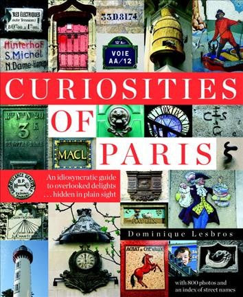 Curiosities of Paris: An Idiosyncratic Guide to Overlooked Delights, Hidden in Plain Sight