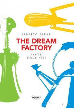 The Dream Factory: Alessi Since 1921
