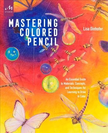 Mastering Colored Pencil: An Essential Guide to Materials, Concepts, and Techniques