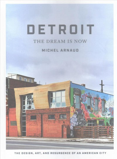 Detroit: The Dream Is Now -  Art, and Resurgence of an American City
