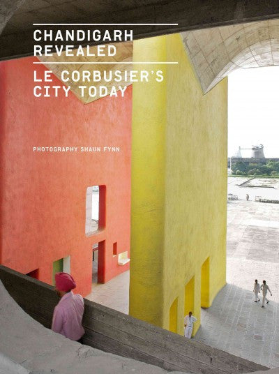 Chandigarh Revealed:  Le Corbusier