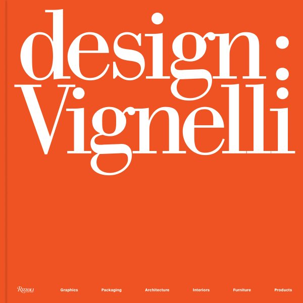 Design: Vignelli; Graphics, Packaging, Architecture, Interiors, Furniture, Products
