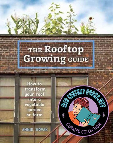 The Rooftop Growing Guide : How to Transform Your Roof Into a Vegetable Garden or Farm