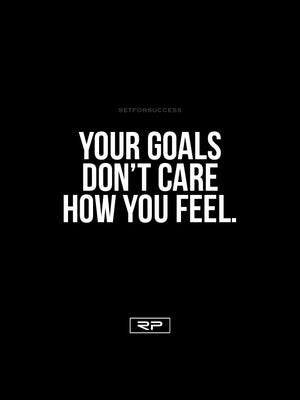 Your Goals Don't Care How You Feel - 18x24 Poster