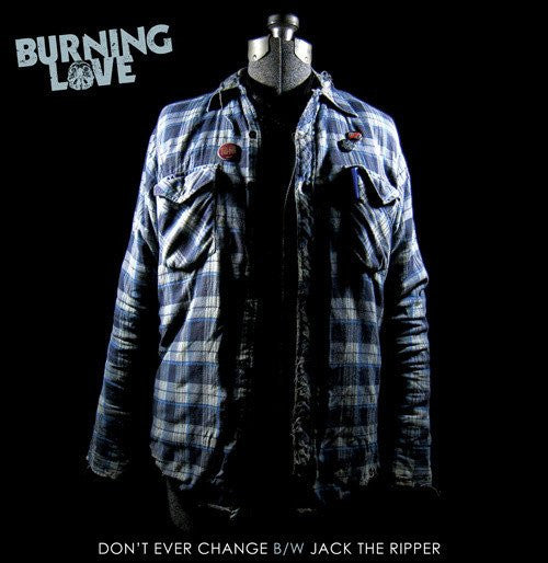 "Burning Love ""Don't Ever Change B/W Jack The Ripper"""