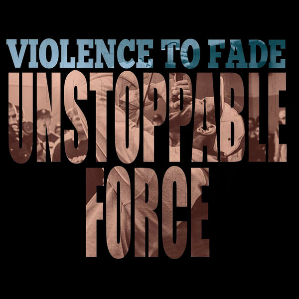 "Violence To Fade ""Unstoppable Force"""
