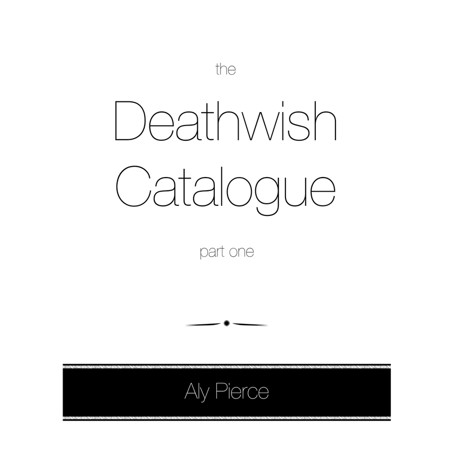 "Aly Pierce ""The Deathwish Catalogue, Part One"""