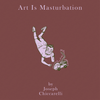 Art Is Masturbation by Joseph Chiccarelli