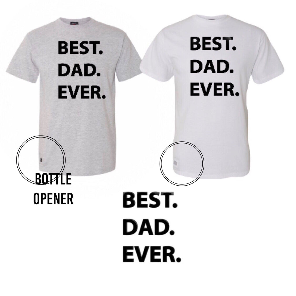 Best. Dad. Ever. Tee with BOTTLE Opener YOU CHOOSE the Color