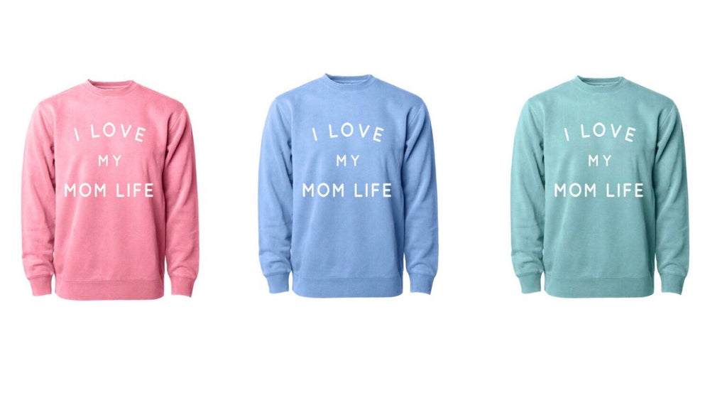 I Love my Mom Life Crew Neck Sweatshirt- YOU CHOOSE the COLOR
