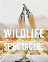 Wildlife Spectacles: Mass Migrations, Mating Rituals, and Other Fascinating Animal Behaviors by Vladimir Dinets