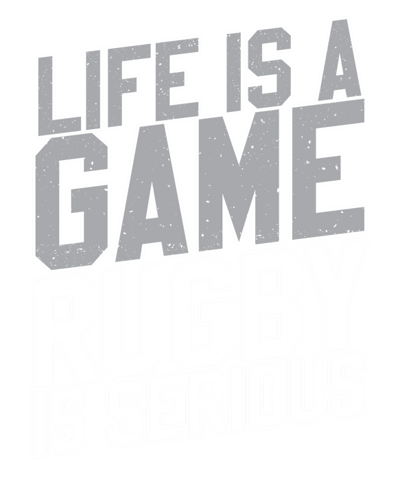 Life is a Game Rugby is Serious