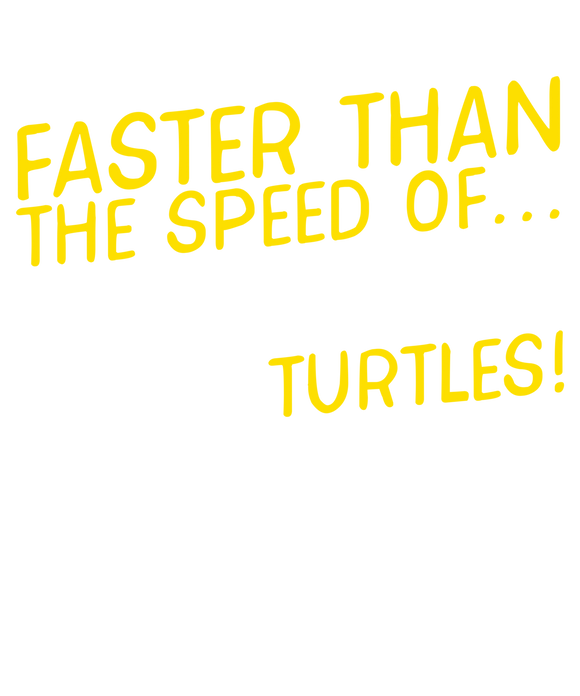 Faster Than The Speed Of Turtles