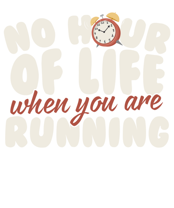No Hour of Life is Wasted When You've Running
