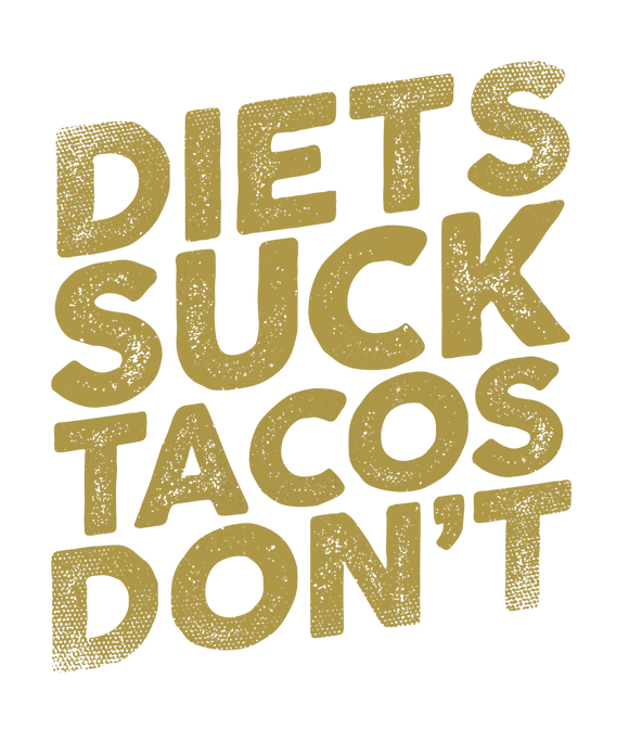 Diets Suck Tacos Don't