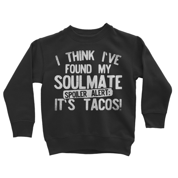 I Think Ive Found My Soulmate Spoiler Alert its Tacos Classic Kids Sweatshirt