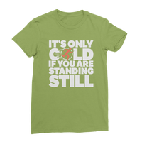 It's Only Cold If You Are Standing Still Classic Women's T-Shirt