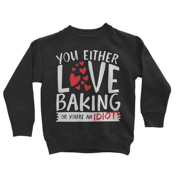 You Either Love Baking Or You're An Idiot! Classic Kids Sweatshirt