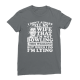 I Don't Always Tell My Wife That I'M Not Bowling This Weekend But When I Do I'M Lying Classic Women's T-Shirt