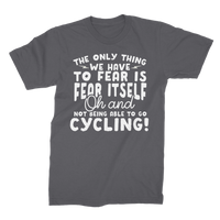 The Only Thing We Have To Fear is Fear Itself Oh and Not Being Able To Go Cycling! Premium Jersey Men's T-Shirt