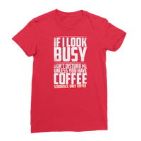 If I Look Busy Don't Disturb Me Unless You Plan To Take Me Coffee Seriously. Only Coffee Premium Jersey Women's T-Shirt