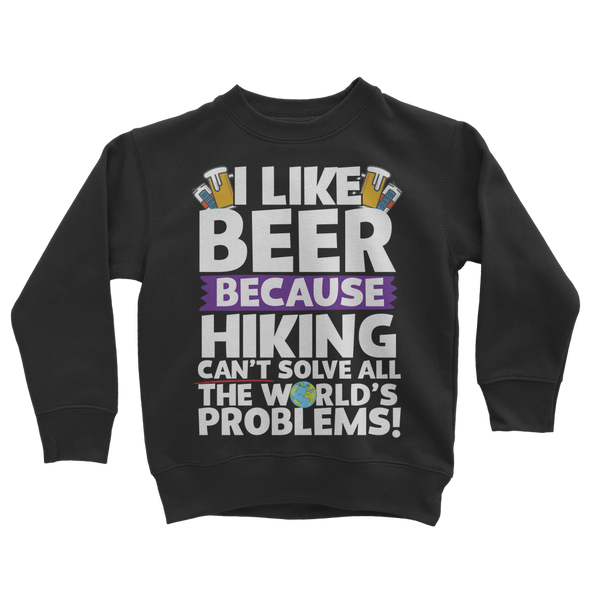 I Like Beer as Hiking Can't Solve All The World's Problems! Classic Kids Sweatshirt