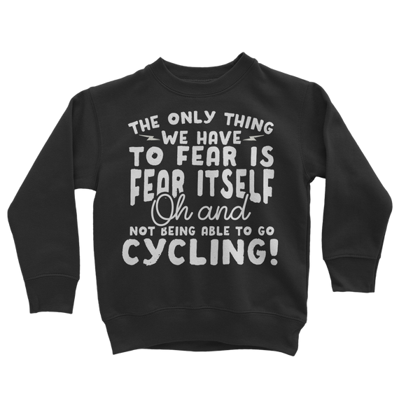 The Only Thing We Have To Fear is Fear Itself Oh and Not Being Able To Go Cycling! Classic Kids Sweatshirt