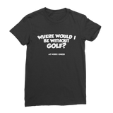 Where Would I Be Without Golf? Premium Jersey Women's T-Shirt