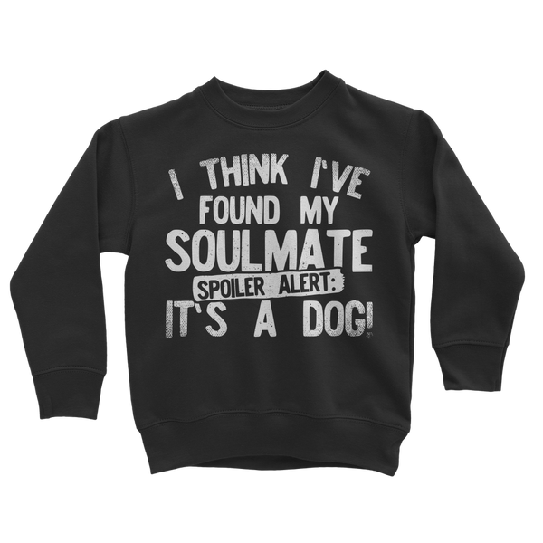I Think Ive Found My Soulmate Spoiler Alert its a Dog Classic Kids Sweatshirt