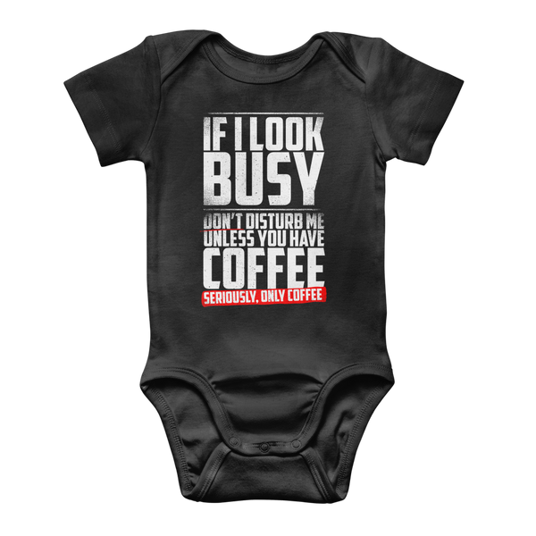 If I Look Busy Don't Disturb Me Unless You Plan To Take Me Coffee Seriously. Only Coffee Classic Baby Onesie Bodysuit