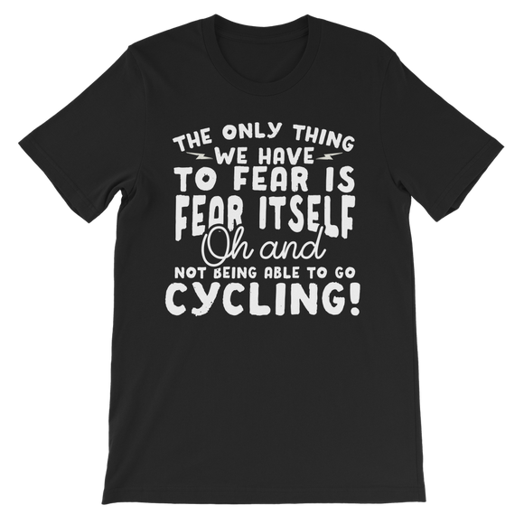 The Only Thing We Have To Fear is Fear Itself Oh and Not Being Able To Go Cycling! Classic Kids T-Shirt