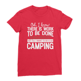 Oh I Know There is Work To Be Done Somewhere! But All I Want To Do Is Go Camping! Premium Jersey Women's T-Shirt