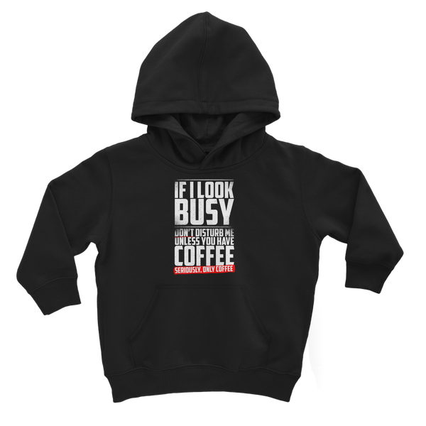 If I Look Busy Don't Disturb Me Unless You Plan To Take Me Coffee Seriously. Only Coffee Classic Kids Hoodie