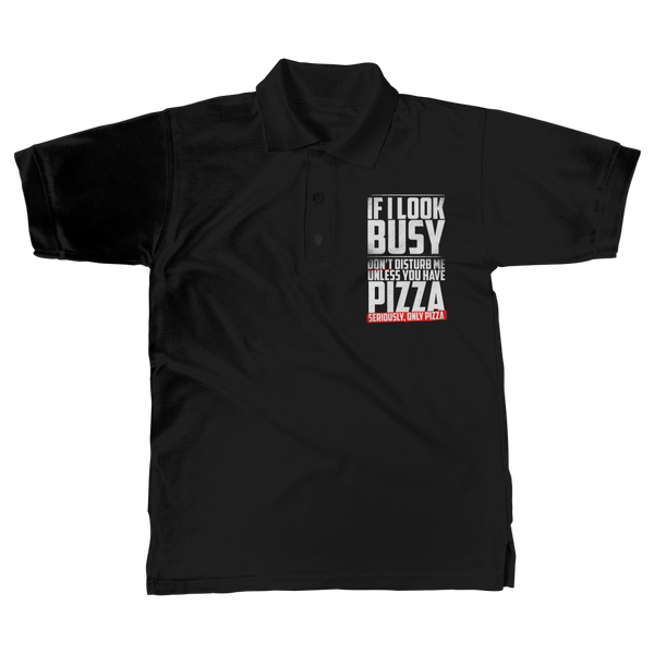 If I Look Busy Don't Disturb Me Unless You Plan To Take Me Pizza Seriously. Only Pizza Classic Adult Polo Shirt