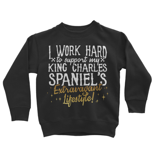 I Work Hard To Support my King Charles Spaniel's Extravagant Lifestyle Classic Kids Sweatshirt