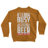 If I Look Busy Don't Disturb Me Unless You Plan To Take Me Beer Seriously. Only Beer Classic Kids Sweatshirt