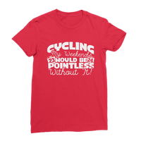 Cycling My Weekends Would Be Pointless Without it! Premium Jersey Women's T-Shirt