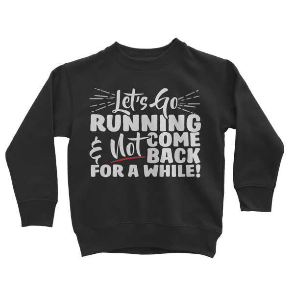 Lets Go Running And Not Come Back For A While! Classic Kids Sweatshirt