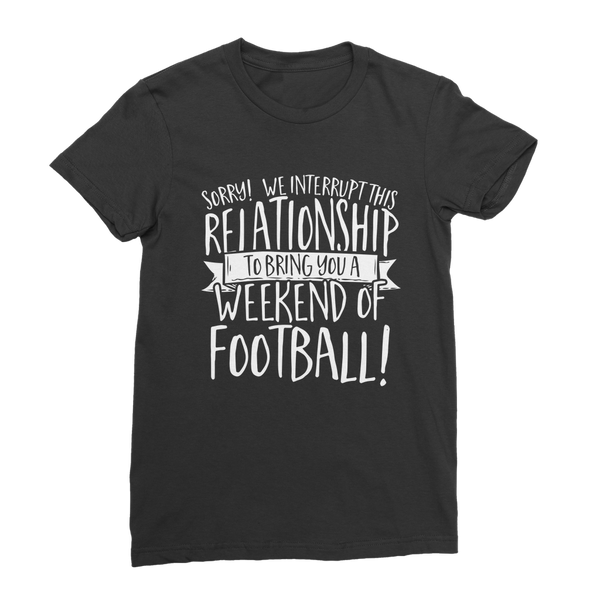 Sorry We Interrupt This Relationship To Bring You A Weekend Of Football! Classic Women's T-Shirt