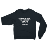 Where Would I Be Without Golf? Classic Adult Sweatshirt