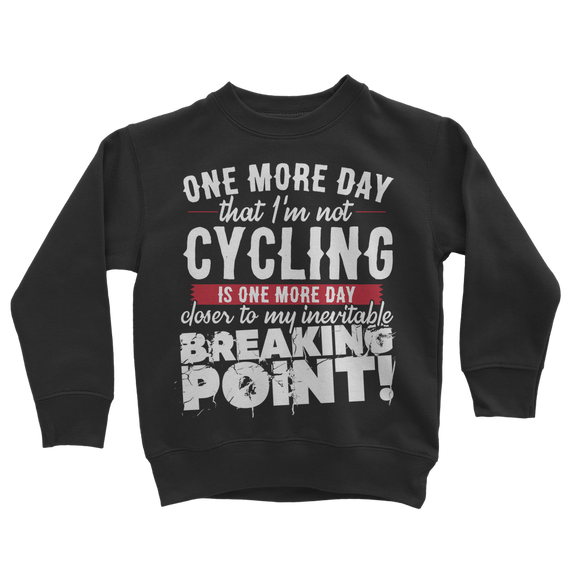One More Day that I'm not Cycling is one more Day closer to my inevitable breaking point! Classic Kids Sweatshirt