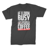 If I Look Busy Don't Disturb Me Unless You Plan To Take Me Coffee Seriously. Only Coffee Premium Jersey Men's T-Shirt