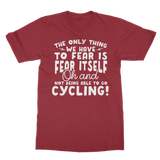The Only Thing We Have To Fear is Fear Itself Oh and Not Being Able To Go Cycling! Classic Adult T-Shirt