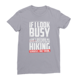 If I Look Busy Don't Disturb Me Unless You Plan To Take Me Hiking Seriously. Only Hiking Premium Jersey Women's T-Shirt
